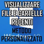 VISUALIZZARE FILE E CARTELLE RECENTI IN WINDOWS 10 - METODO PERSONALIZZATO